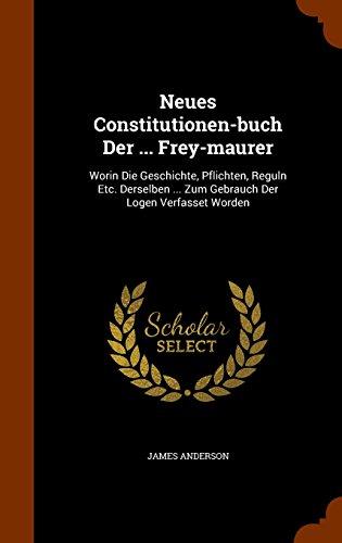 Neues Constitutionen-Buch Der … Frey-Maurer: Worin Die Geschichte, Pflichten, Reguln Etc. Derselben … Zum Gebrauch Der Logen Verfasset Worden