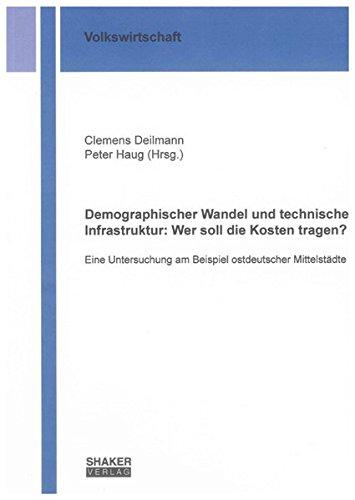 Demographischer Wandel und technische Infrastruktur: Wer soll die Kosten tragen?: Eine Untersuchung am Beispiel ostdeutscher Mittelstädte (Berichte aus der Volkswirtschaft)