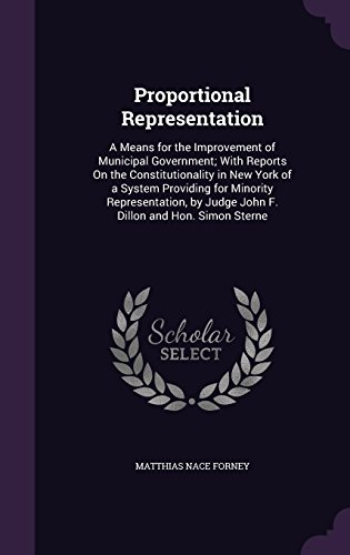 Proportional Representation: A Means for the Improvement of Municipal Government; With Reports on the Constitutionality in New York of a System ... by Judge John F. Dillon and Hon. Simon Sterne