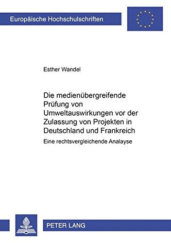 Die medienübergreifende Prüfung von Umweltauswirkungen vor der Zulassung von Projekten in Frankreich und Deutschland: Eine rechtsvergleichende Analyse … Universitaires Européennes, Band 3717)