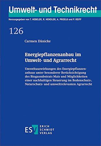 Energiepflanzenanbau im Umwelt- und Agrarrecht: Umweltauswirkungen des Energiepflanzenanbaus unter besonderer Berücksichtigung des Biogassubstrats ... (Umwelt- und Technikrecht, Band 126)